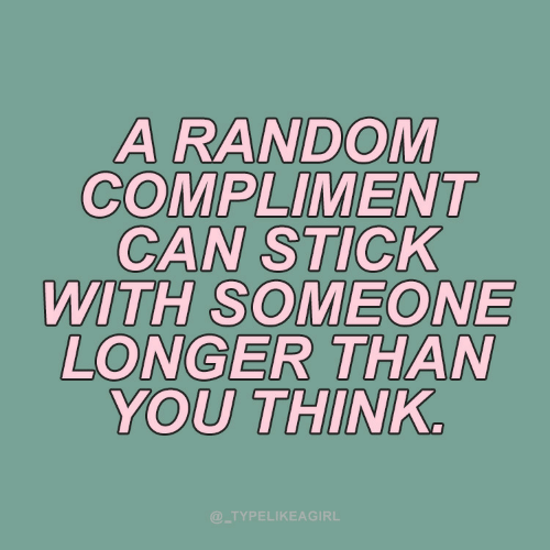 Random, Stick, and Can: A RANDOM  COMPLIMENT  CAN STICK  WITH SOMEONE  LONGER THAN  YOU THINK.  @_TYPELIKEAGIRL