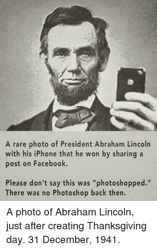 """Abraham Lincoln, Facebook, and Iphone: A rare photo of President Abraham Lincoln  with his iPhone that he won by sharing a  post on Facebook.  Please don't say this was """"photoshopped.""""  There was no Photoshop back then. A photo of Abraham Lincoln, just after creating Thanksgiving day. 31 December, 1941."""