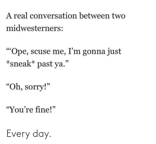 """Im Gonna: A real conversation between two  midwesterners:  """"Ope, scuse me, I'm gonna just  *sneak* past ya.""""  יכ  """"Oh, sorry!""""  """"You're fine!"""" Every day."""
