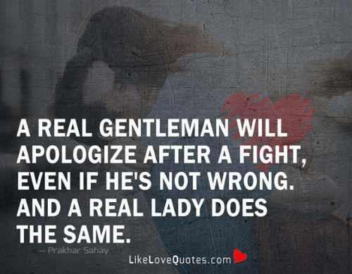 gentleman: A REAL GENTLEMAN WILL  APOLOGIZE AFTER A FIGHT,  EVEN IF HE'S NOT WRONG.  AND A REAL LADY DOES  THE SAME.  Prakhar Sahay  LikeLoveQuotes.com