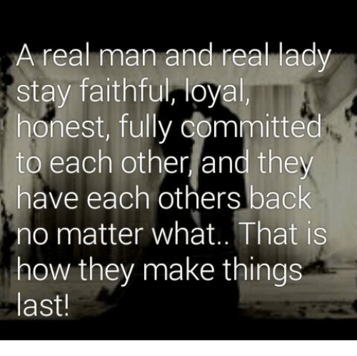 Mno: A real man and real lady  stay faithful, loyal,  honest, committed  to each other and they  have each others back  Mno matter what.. That is  how they make things  last!