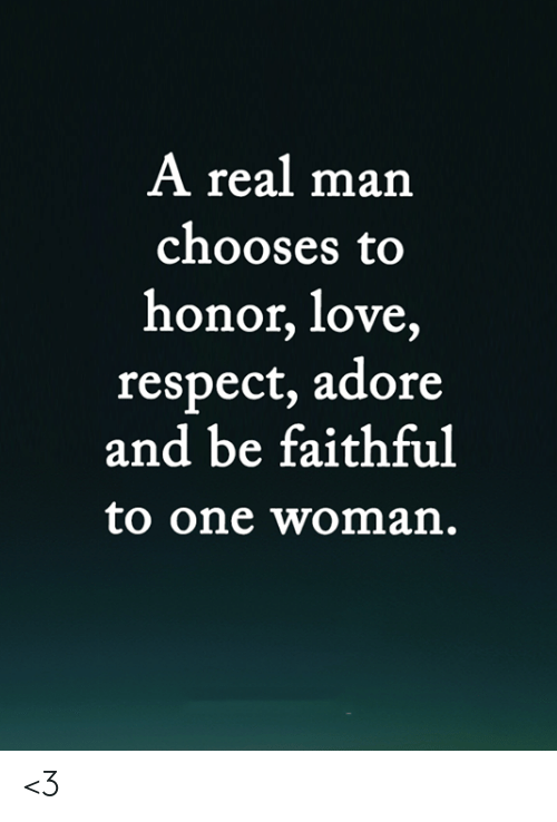 Love, Memes, and Respect: A real man  chooses to  honor, love,  respect, adore  and be faithful  to one woman. <3