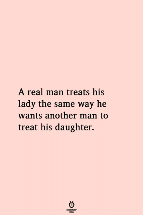 Another, Daughter, and Man: A real man treats his  lady the same way he  wants another man to  treat his daughter.