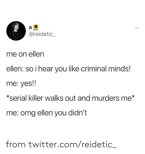 Dank, Omg, and Twitter: a  @reidetic_  me on ellen  ellen: so i hear you like criminal minds!  me: yes!  *serial killer walks out and murders me*  me: omg ellen you didn't from twitter.com/reidetic_