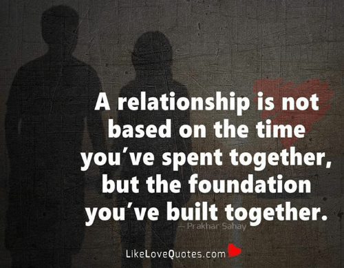Memes, Time, and 🤖: A relationship is not  based on the time  you've spent together,  but the foundation  you've built together.  Prakhar Sahay  LikeLoveQuotes.com