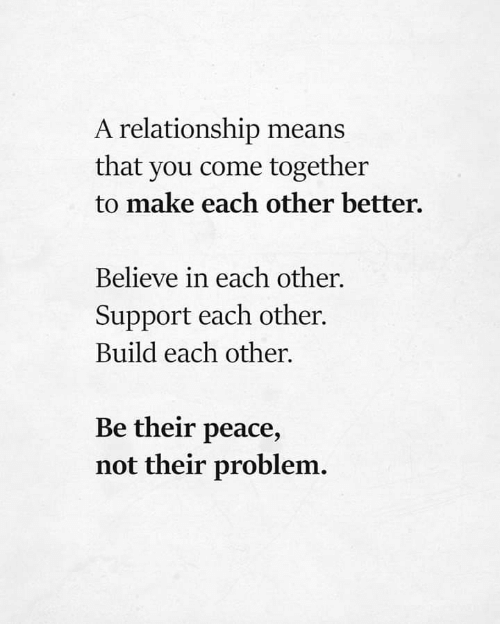 Peace, Means, and Believe: A relationship means  that you come together  to make each other better.  Believe in each other.  Support each other.  Build each other  Be their peace,  not their problem