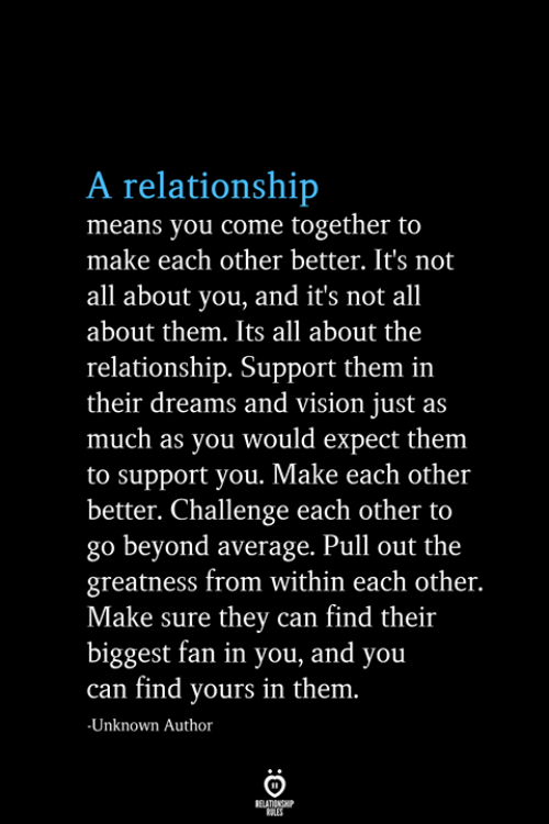 Vision, Pull Out, and Dreams: A relationship  means you come together to  make each other better. It's not  all about you, and it's not all  about them. Its all about the  relationship. Support them in  their dreams and vision just as  much as you would expect them  to support you. Make each other  better. Challenge each other to  go beyond average. Pull out the  greatness from within each other.  Make sure they can find their  biggest fan in you, and you  can find yours in them.  -Unknown Author  RELATIONSHIP  ES