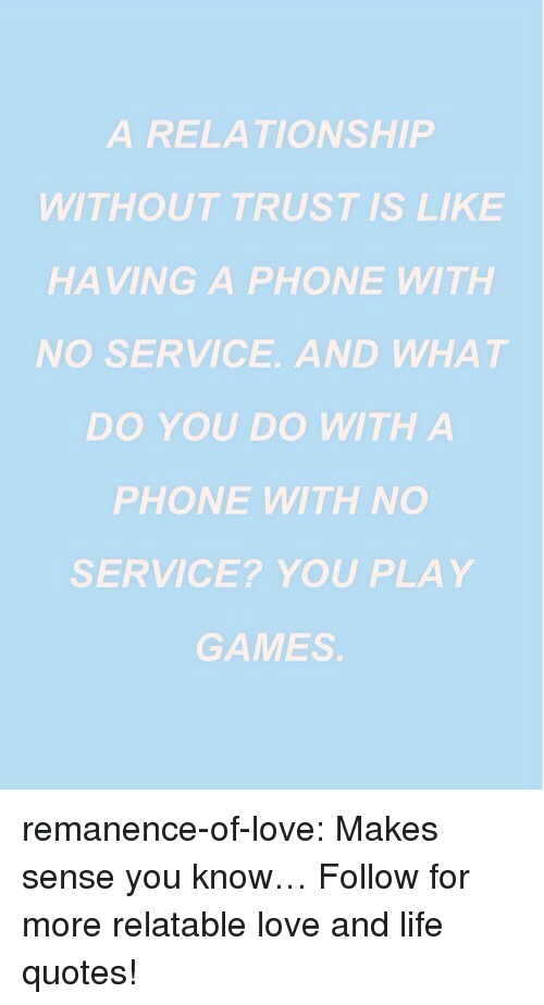 Life, Love, and Phone: A RELATIONSHIP  WITHOUT TRUST IS LIKE  HAVING A PHONE WITH  NO SERVICE. AND WHAT  DO YOU DO WITH A  PHONE WITH NO  SERVICE? YOU PLAY  GAMES remanence-of-love:  Makes sense you know…  Follow for more relatable love and life quotes!