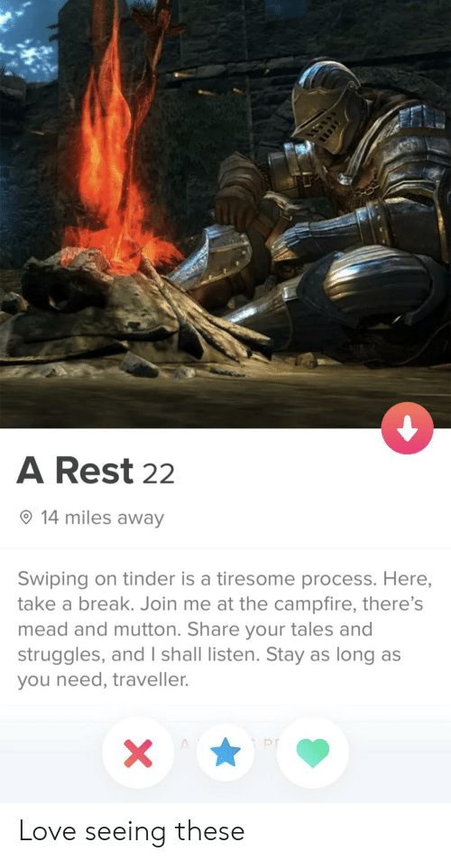 Love, Tinder, and Break: A Rest 22  14 miles away  Swiping on tinder is a tiresome process. Here,  take a break. Join me at the campfire, there's  mead and mutton. Share your tales and  struggles, and I shall listen. Stay as long as  you need, traveller.  X  A Love seeing these