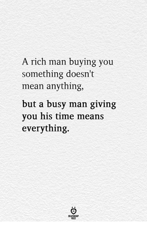 Mean, Time, and Man: A rich man buying you  something doesn't  mean anything,  but a busy man giving  you his time means  everything.  RELATIONG