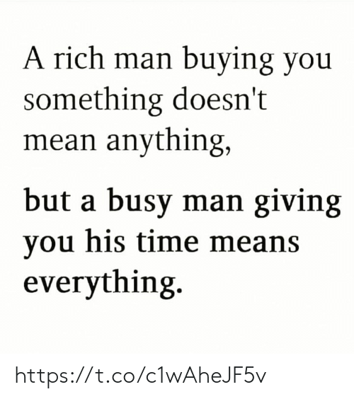 Memes, Mean, and Time: A rich man buying you  something doesn't  mean anything,  but a busy man giving  you his time means  everything. https://t.co/c1wAheJF5v