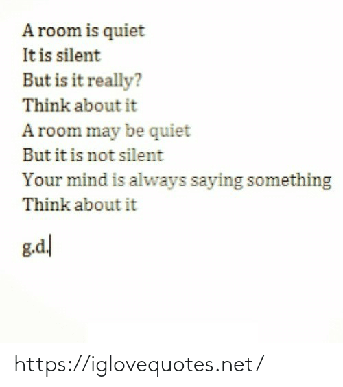 saying: A room is quiet  It is silent  But is it really?  Think about it  A room may be quiet  But it is not silent  Your mind is always saying something  Think about it  g.d https://iglovequotes.net/