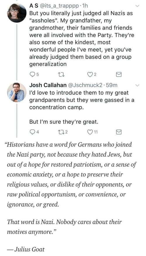 "Ignorance: A S @its_a trapppp 11h  But you literally just judged all Nazis as  ""assholes"". My grandfather, my  grandmother, their families and friends  were all involved with the Party. They're  also some of the kindest, most  wonderful people I've meet, yet you've  already judged them based on a group  generalization  2  Josh Callahan aJschmuck2. 59m  I'd love to introduce them to my great  grandparents but they were gassed in a  concentration camp  But I'm sure they're great.  4  2   ""Historians have a word for Germans who joined  the Nazi party, not because they hated Jews, but  out of a hope for restored patriotism, or a sense of  economic anxiety, or a hope to preserve their  religious values, or dislike of their opponents, or  raw political opportunism, or convenience, or  ignorance, or greed.  That word is Nazi. Nobody cares about their  motives anvmore.""  Julius Goat"