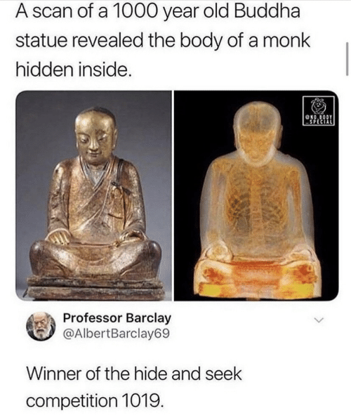 monk: A scan of a 1000 year  old Buddha  statue revealed the body of a monk  hidden inside.  ONO BODY  Professor Barclay  @AlbertBarclay69  Winner of the hide and seek  competition 1019.