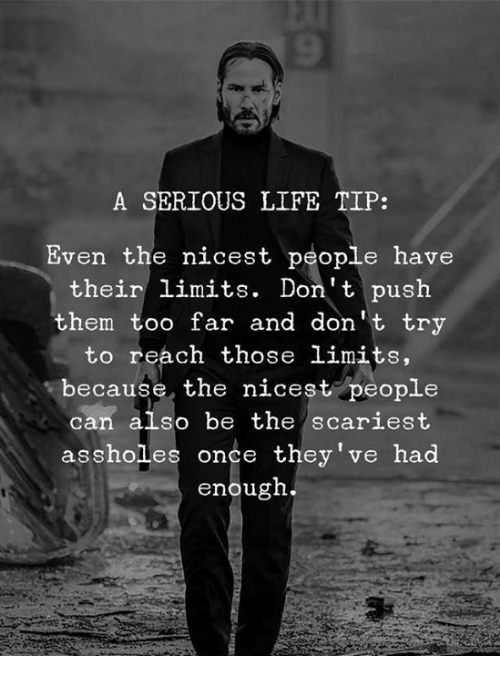 Life, Once, and Push: A SERIOUS LIFE TIP:  Even the nicest people have  their limits. Don't push  them too far and don' t try  to reach those limits.  because, the nicest people  can also be the scariest  assholles once they've had  enougn.