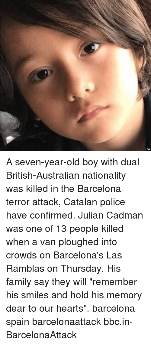 """Vanning: A seven-year-old boy with dual British-Australian nationality was killed in the Barcelona terror attack, Catalan police have confirmed. Julian Cadman was one of 13 people killed when a van ploughed into crowds on Barcelona's Las Ramblas on Thursday. His family say they will """"remember his smiles and hold his memory dear to our hearts"""". barcelona spain barcelonaattack bbc.in-BarcelonaAttack"""