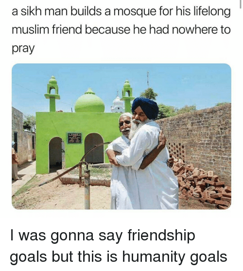 Goals, Muslim, and Sikh: a sikh man builds a mosque for his lifelong  muslim friend because he had nowhere to  pray I was gonna say friendship goals but this is humanity goals