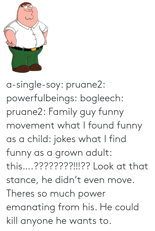 much: a-single-soy:  pruane2:  powerfulbeings:  bogleech:  pruane2: Family guy funny movement what I found funny as a child: jokes what I find funny as a grown adult: this….????????!!!??  Look at that stance, he didn't even move. Theres so much power emanating from his. He could kill anyone he wants to.