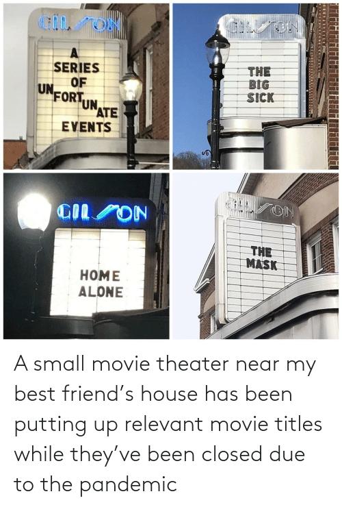 pandemic: A small movie theater near my best friend's house has been putting up relevant movie titles while they've been closed due to the pandemic