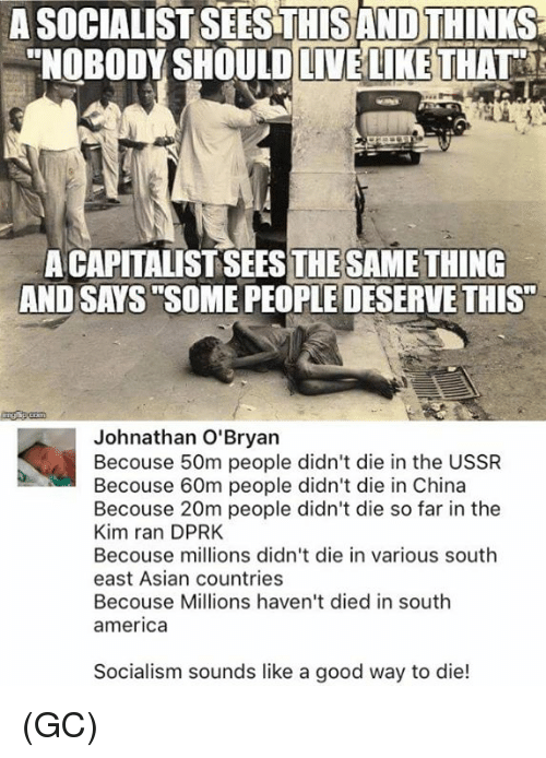 """Dieded: A SOCIALIST SEESTHISAND THINKS  """"NOBODY SHOULDLIVELIKE THAT  A CAPITALIST SEESTHESAMETHING  AND SAYS SOME PEOPLE DESERVE THIS""""  Johnathan O'Bryan  Becouse 50m people didn't die in the USSR  Becouse 60m people didn't die in China  Becouse 20m people didn't die so far in the  Kim ran DPRK  Becouse millions didn't die in various south  east Asian countries  Becouse Millions haven't died in south  america  Socialism sounds like a good way to die! (GC)"""