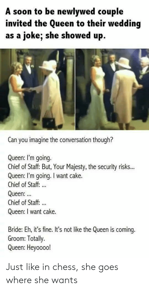 Soon..., Queen, and Cake: A soon to be newlywed couple  invited the Queen to their wedding  as a joke; she showed up  Can you imagine the conversation though?  Queen: I'm going.  Chief of Staff: But, Your Majesty, the security risks...  Queen: I'm going. I want cake.  Chief of Staff: ..  Queen:  Chief of Staff. ..  Queen: I want cake.  Bride: Eh, it's fine. It's not like the Queen is coming.  Groom: Totally.  Queen: Heyoooo! Just like in chess, she goes where she wants