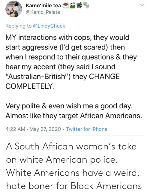 woman: A South African woman's take on white American police. White Americans have a weird, hate boner for Black Americans