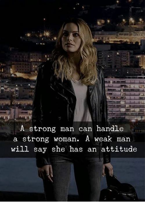 Memes, Strong, and Attitude: A strong man can handle  a strong woman. A weak man  will say she has an attitude