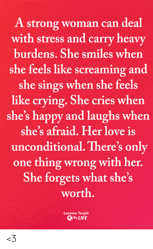 Crying, Life, and Love: A strong woman can deal  with stress and carry heavy  burdens. She smiles when  she feels like screaming and  she sings when she feels  like crying. She cries when  she's happy and laughs when  she's afraid. Her love is  unconditional. There's only  one thing wrong with her.  She forgets what she's  worth.  Lessons Taught  By LIFE <3