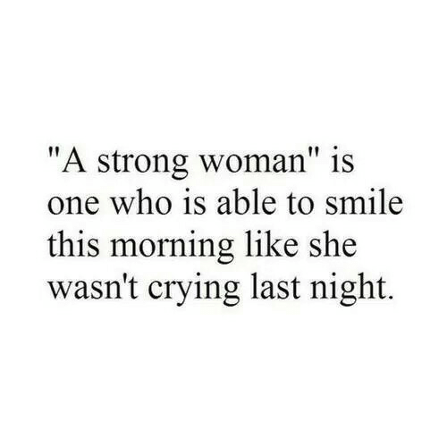 """Crying, Smile, and Strong: """"A strong woman"""" is  one who is able to smile  this morning like she  wasn't crying last night."""