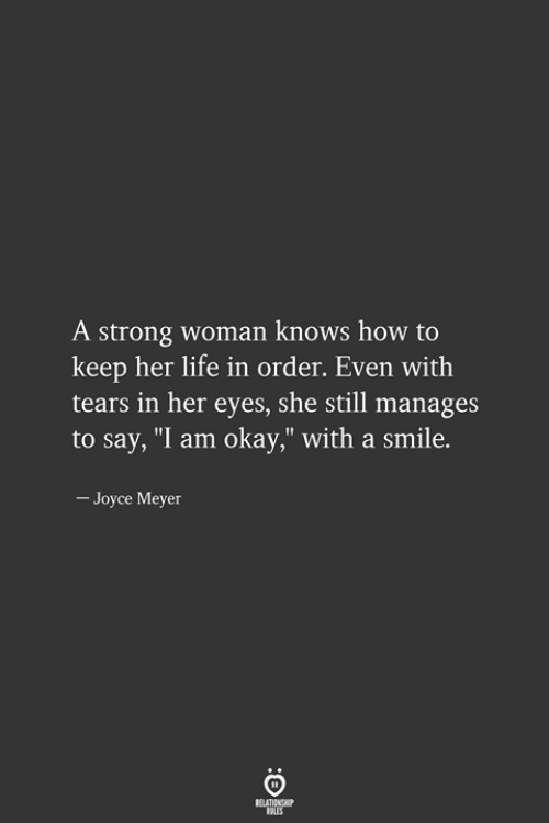"""Life, How To, and Okay: A strong woman knows how to  keep her life in order. Even with  tears in her eyes, she still manages  to say, """"I am okay,"""" with a smile.  - Joyce Meyer"""