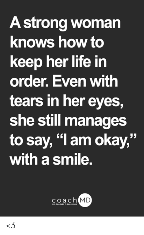 """Life, Memes, and How To: A strong woman  knows how to  keep her life in  order. Even with  tears in her eyes,  she still manages  to say, """"l am okay,""""  with a smile.  coach MD  DR. CHARLES F.GLASSMAN <3"""