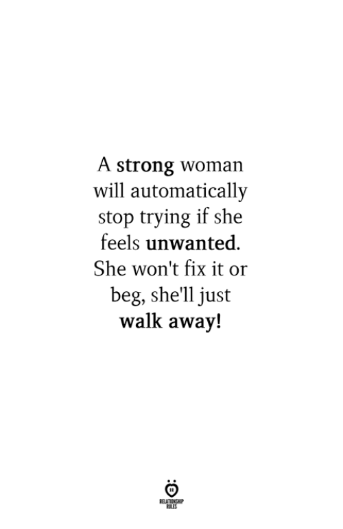 Strong, A Strong Woman, and Shell: A strong woman  will automatically  stop trying if she  feels unwanted.  She won't fix it or  beg, she'll just  walk away!