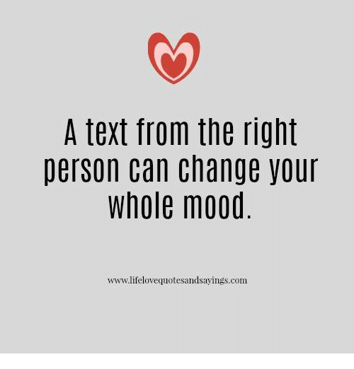 Mood, Text, and Change: A text from the right  person can change your  whole mood  www.lifelovequotesandsayings.com