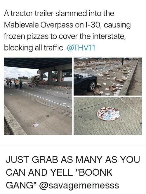 """Gangly: A tractor trailer slammed into the  Mablevale Overpass on l-30, causing  frozen pizzas to cover the interstate,  blocking all traffic. @THV11 JUST GRAB AS MANY AS YOU CAN AND YELL """"BOONK GANG"""" @savagememesss"""