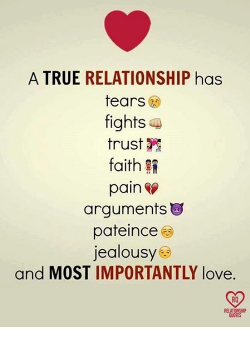 Love, Memes, and True: A TRUE RELATIONSHIP has  tears  fights a  trust  faith  pain  arguments  pateince ㊧  jealousy  and MOST IMPORTANTLY love.  RO  QUOTE