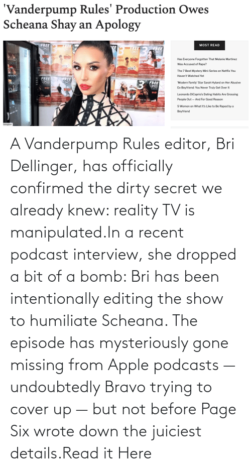 Rules: A Vanderpump Rules editor, Bri Dellinger, has officially confirmed the dirty secret we already knew: reality TV is manipulated.In a recent podcast interview, she dropped a bit of a bomb: Bri has been intentionally editing the show to humiliate Scheana. The episode has mysteriously gone missing from Apple podcasts — undoubtedly Bravo trying to cover up — but not before Page Six wrote down the juiciest details.Read it Here