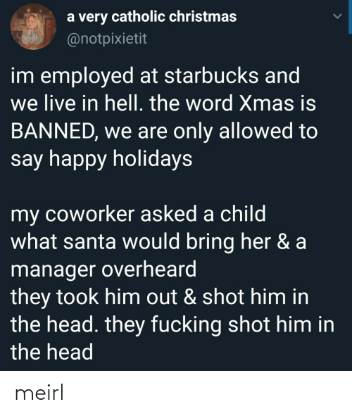 Catholic: a very catholic christmas  @notpixietit  im employed at starbucks and  we live in hell. the word Xmas is  BANNED, we are only allowed to  say happy holidays  my coworker asked a child  what santa would bring her & a  manager overheard  they took him out & shot him in  the head. they fucking shot him in  the head meirl