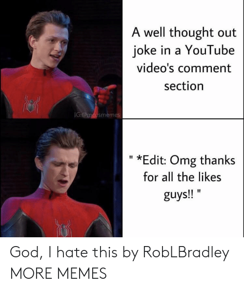 Youtube Videos: A well thought out  joke in a YouTube  video's comment  section  IG:@mcusmemes  *Edit: Omg thanks  II  for all the likes  guys!! God, I hate this by RobLBradley MORE MEMES