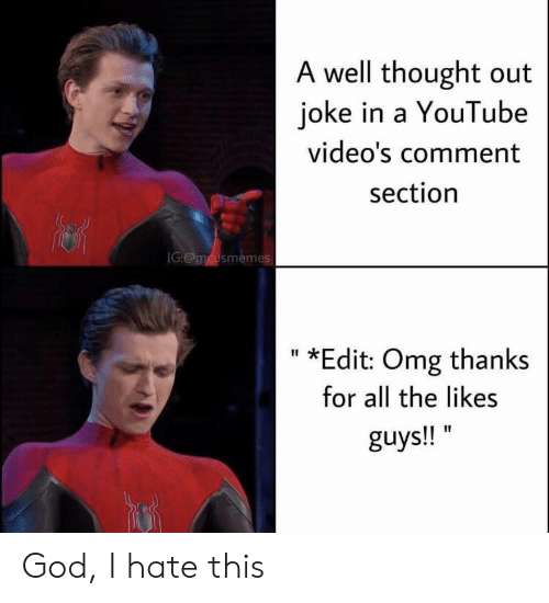 Youtube Videos: A well thought out  joke in a YouTube  video's comment  section  IG:@mcusmemes  *Edit: Omg thanks  II  for all the likes  guys!! God, I hate this