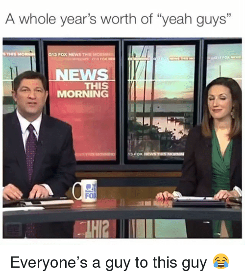 """Memes, News, and Yeah: A whole year's worth of """"yeah guys""""  35  THIS  013 POX NEWS THIS MORNN  WS  THIS  MORNING  FoX Everyone's a guy to this guy 😂"""
