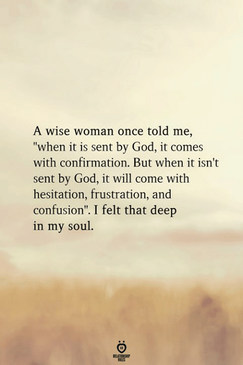 """God, Once, and Deep: A wise woman once told me,  """"when it is sent by God, it comes  with confirmation. But when it isn't  sent by God, it will come with  hesitation, frustration, and  confusion"""". I felt that deep  in my soul"""