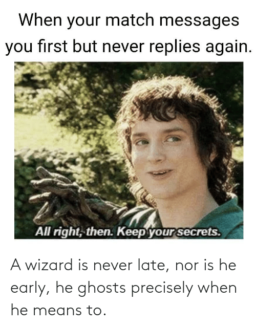 Never: A wizard is never late, nor is he early, he ghosts precisely when he means to.