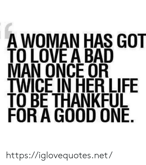 Bad, Life, and Love: A WOMAN HAS GOT  TO LOVE A BAD  MAN ONCE OR  TWICE IN HER LIFE  TO BE THANKFUL  FOR A GOOD ONE. https://iglovequotes.net/