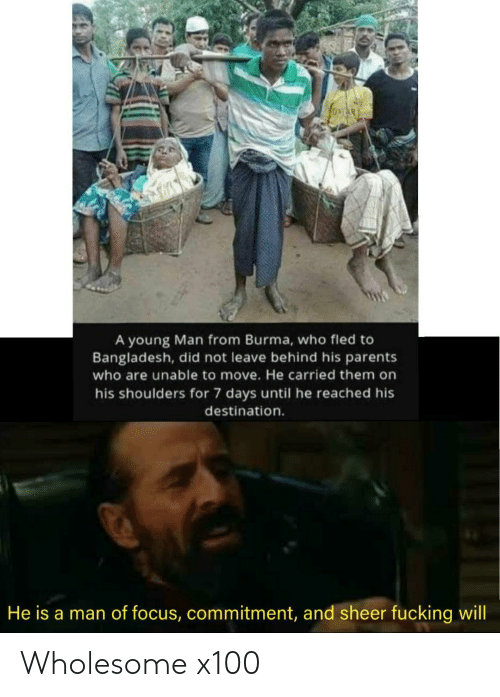 days: A young Man from Burma, who fled to  Bangladesh, did not leave behind his parents  who are unable to move. He carried them on  his shoulders for 7 days until he reached his  destination.  He is a man of focus, commitment, and sheer fucking will Wholesome x100