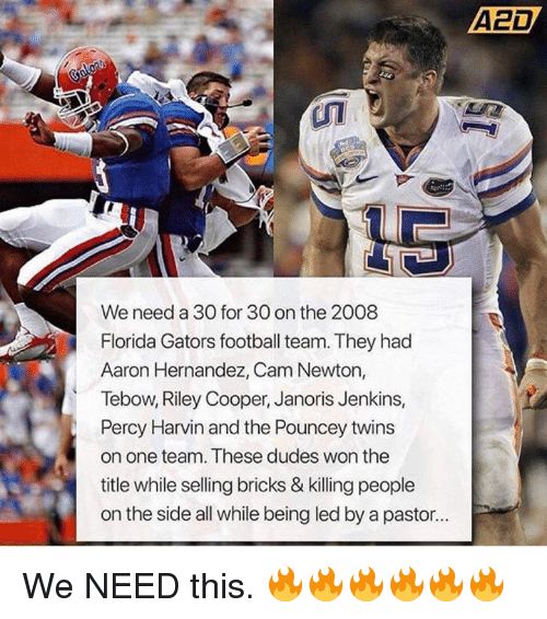 Aaron Hernandez, Cam Newton, and Football: A2D  We need a 30 for 30 on the 2008  Florida Gators football team. They had  Aaron Hernandez, Cam Newton,  Tebow, Riley Cooper, Janoris Jenkins,  Percy Harvin and the Pouncey twins  on one team. These dudes won the  title while selling bricks & killing people  on the side all while being led by a pastor.. We NEED this. 🔥🔥🔥🔥🔥🔥