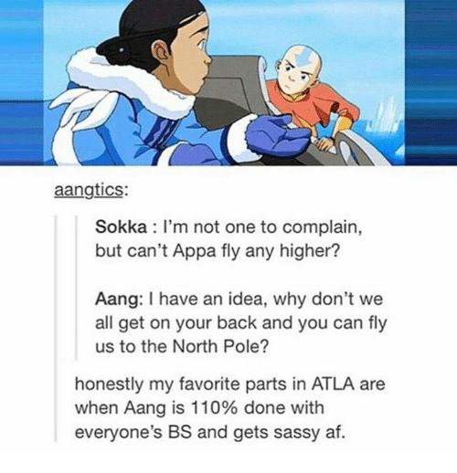 Sokka: aangtics:  Sokka I'm not one to complain,  but can't Appa fly any higher?  Aang: have an idea, why don't we  all get on your back and you can fly  us to the North Pole?  honestly my favorite parts in ATLA are  when Aang is 110% done with  everyone's BS and gets sassy af.