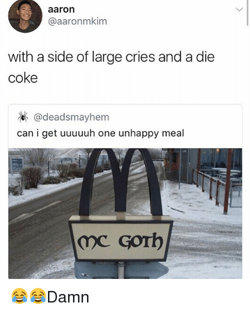 aarons: aaron  @aaronmkim  with a side of large cries and a die  coke  @deadsmayhem  can i get uuuuuh one unhappy meal  のC Gorb 😂😂Damn