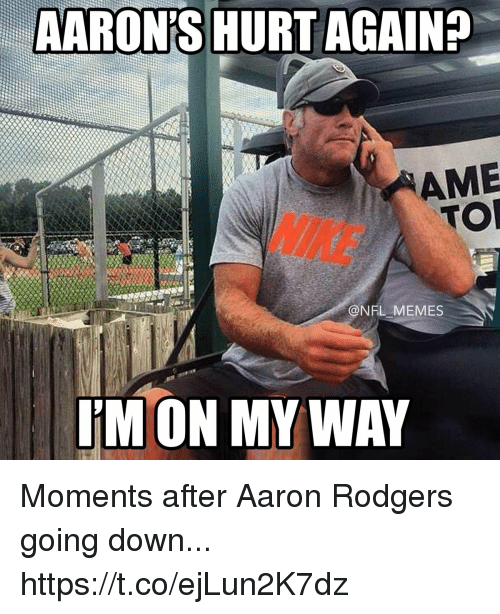 aarons: AARON'S HURT AGAIN?  AME  TOR  NIKE  @NFL MEMES  I'M ON MY WAY Moments after Aaron Rodgers going down... https://t.co/ejLun2K7dz
