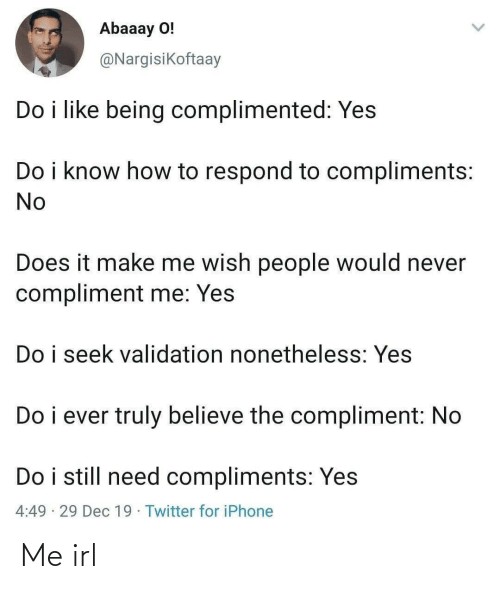 How To: Abaaay O!  @Nargisikoftaay  Do i like being complimented: Yes  Do i know how to respond to compliments:  No  Does it make me wish people would never  compliment me: Yes  Do i seek validation nonetheless: Yes  Do i ever truly believe the compliment: No  Do i still need compliments: Yes  4:49 · 29 Dec 19 · Twitter for iPhone Me irl