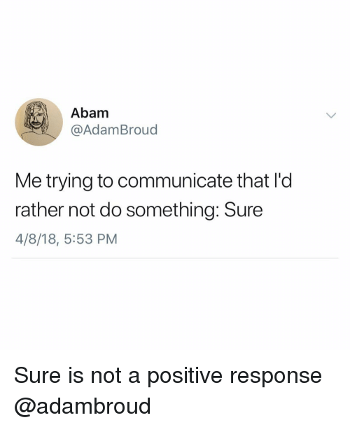 Girl Memes, Sure, and Do Something: Abam  @AdamBroud  Me trying to communicate that I'd  rather not do something: Sure  4/8/18, 5:53 PM Sure is not a positive response @adambroud